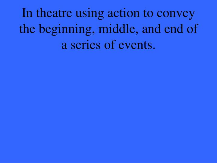 In theatre using action to convey the beginning, middle, and end of a series of events.