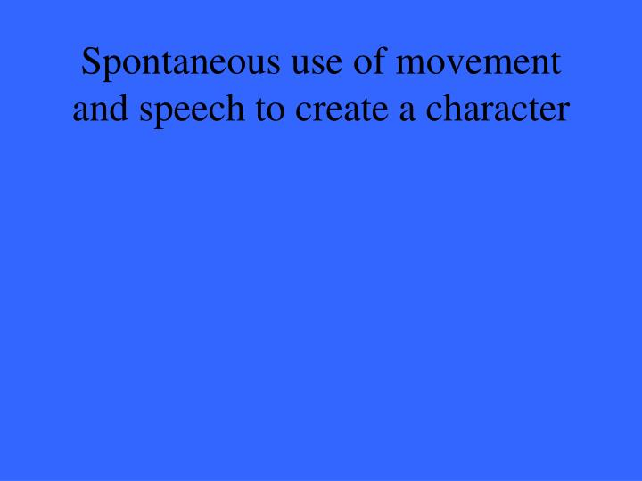 Spontaneous use of movement and speech to create a character