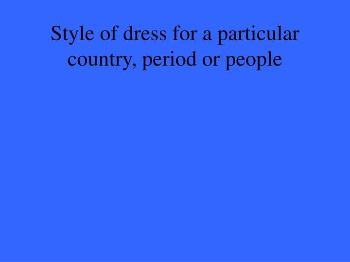 Style of dress for a particular country, period or people