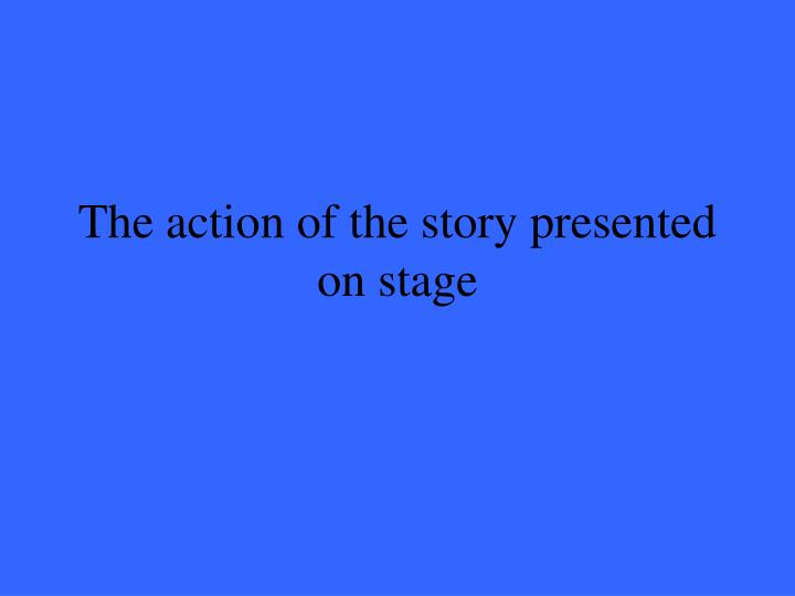 The action of the story presented on stage