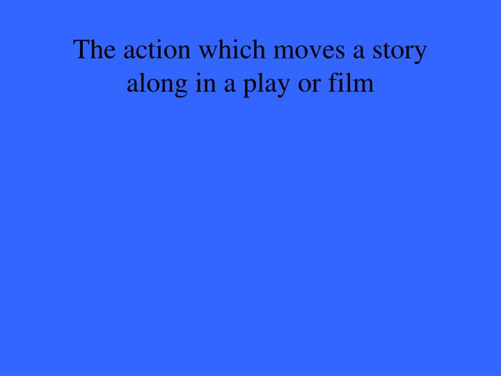 The action which moves a story along in a play or film