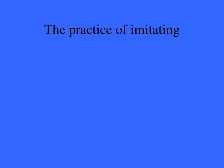 The practice of imitating
