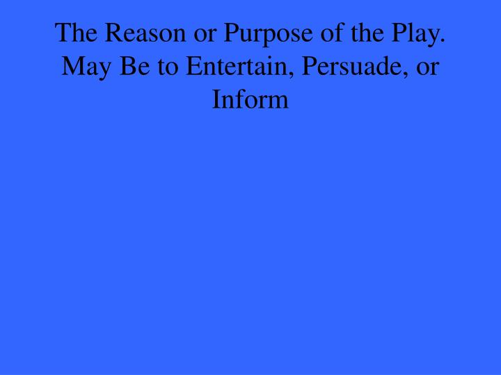The Reason or Purpose of the Play. May Be to Entertain, Persuade, or Inform