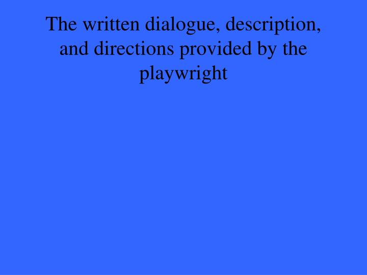 The written dialogue, description, and directions provided by the playwright