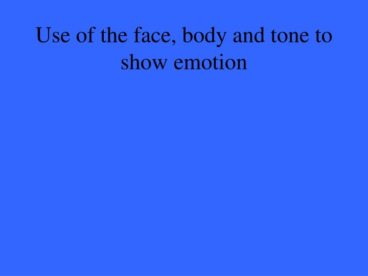 Use of the face, body and tone to show emotion