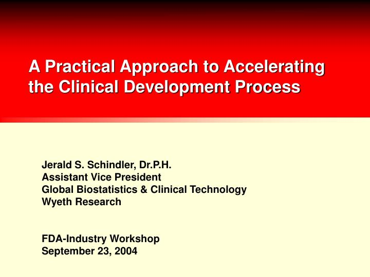 A practical approach to accelerating the clinical development process l.jpg