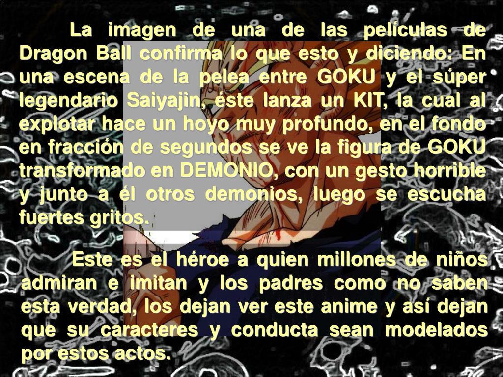 La imagen de una de las películas de Dragon Ball confirma lo que esto y diciendo: En una escena de la pelea entre GOKU y el súper legendario Saiyajin, éste lanza un KIT, la cual al explotar hace un hoyo muy profundo, en el fondo en fracción de segundos se ve la figura de GOKU transformado en DEMONIO, con un gesto horrible y junto a él otros demonios, luego se escucha fuertes gritos.