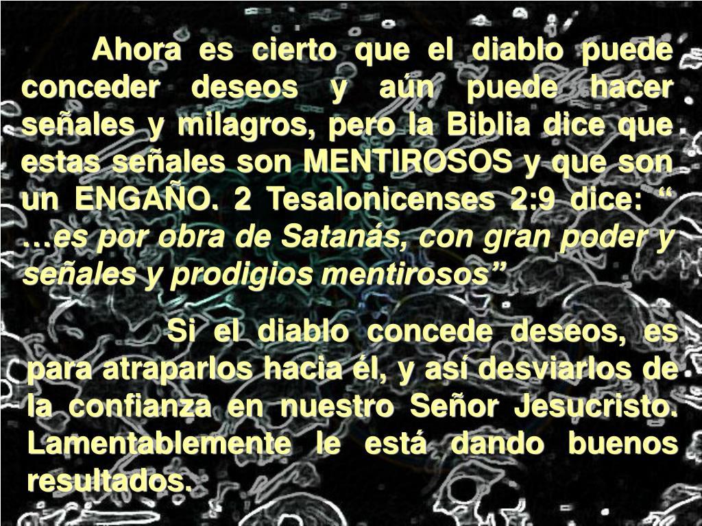 """Ahora es cierto que el diablo puede conceder deseos y aún puede hacer señales y milagros, pero la Biblia dice que estas señales son MENTIROSOS y que son un ENGAÑO. 2 Tesalonicenses 2:9 dice: """" …"""