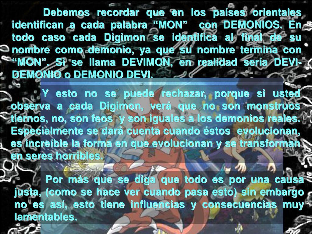 """Debemos recordar que en los países orientales identifican a cada palabra """"MON""""  con DEMONIOS. En todo caso cada Digimon se identifica al final de su nombre como demonio, ya que su nombre termina con """"MON"""". Si se llama DEVIMON, en realidad sería DEVI-DEMONIO o DEMONIO DEVI."""