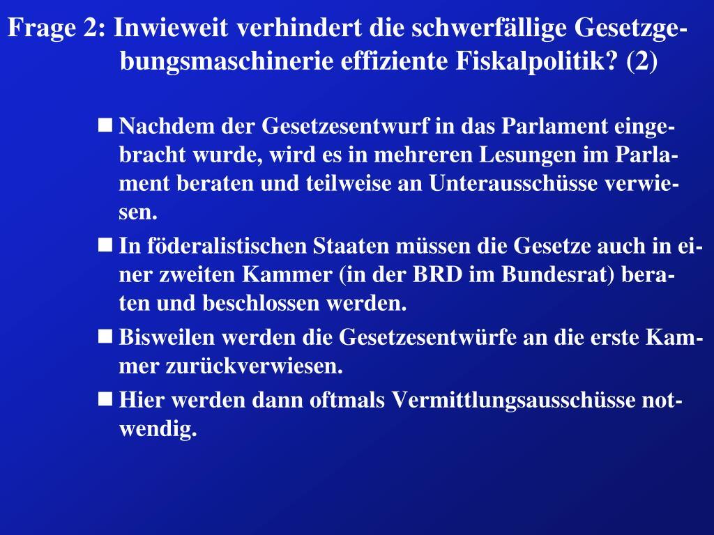 Frage 2: Inwieweit verhindert die schwerfällige Gesetzge-bungsmaschinerie effiziente Fiskalpolitik? (2)