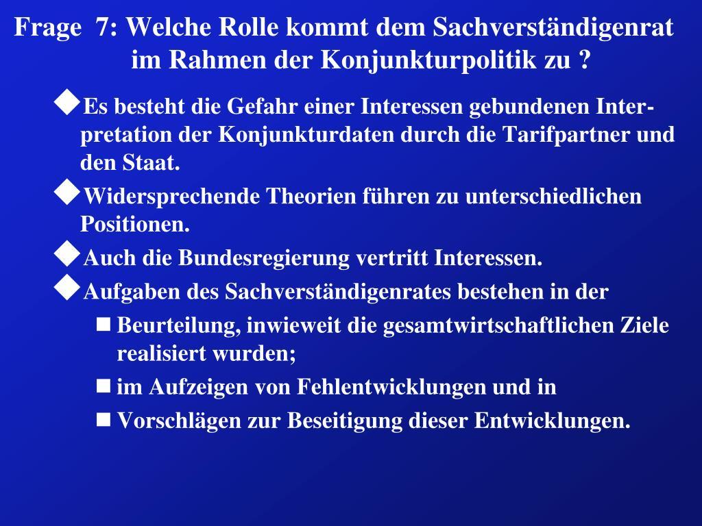 Frage  7: Welche Rolle kommt dem Sachverständigenrat im Rahmen der Konjunkturpolitik zu ?