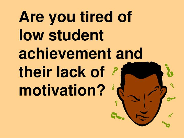 Are you tired of low student achievement and their lack of motivation l.jpg