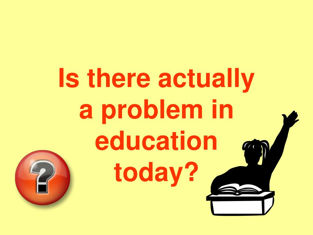 Is there actually a problem in education today?