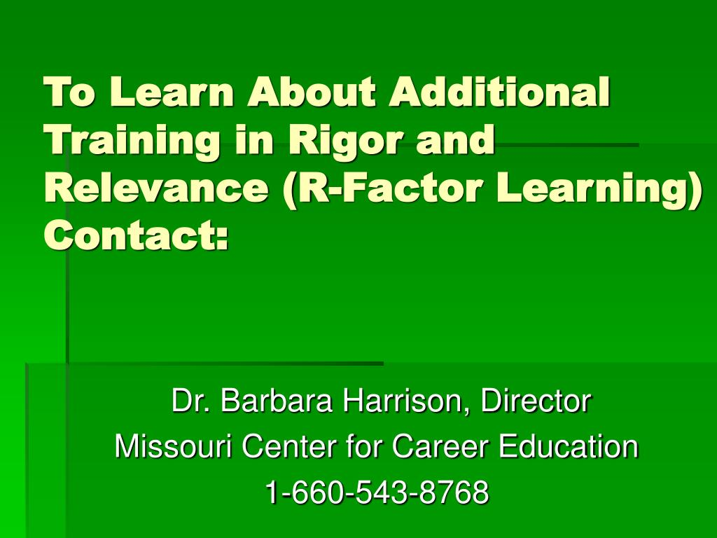 To Learn About Additional Training in Rigor and Relevance (R-Factor Learning) Contact: