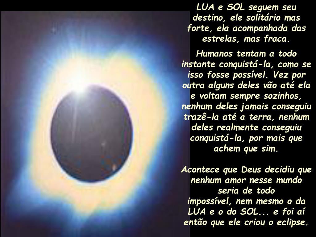 LUA e SOL seguem seu destino, ele solitário mas forte, ela acompanhada das estrelas, mas fraca.