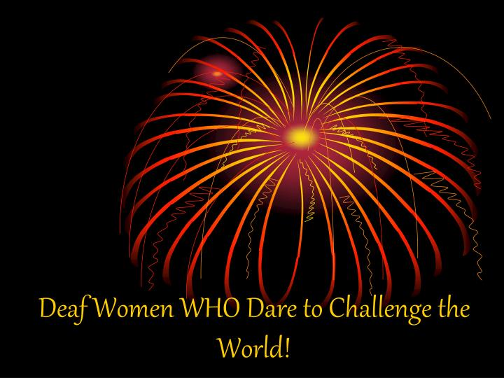 Deaf Women WHO Dare to Challenge the World!