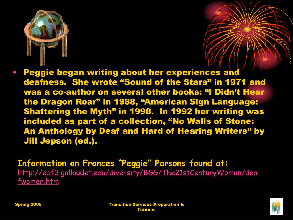 "Peggie began writing about her experiences and deafness.  She wrote ""Sound of the Stars"" in 1971 and was a co-author on several other books: ""I Didn't Hear the Dragon Roar"" in 1988, ""American Sign Language: Shattering the Myth"" in 1998.  In 1992 her writing was included as part of a collection, ""No Walls of Stone: An Anthology by Deaf and Hard of Hearing Writers"" by Jill Jepson (ed.)."