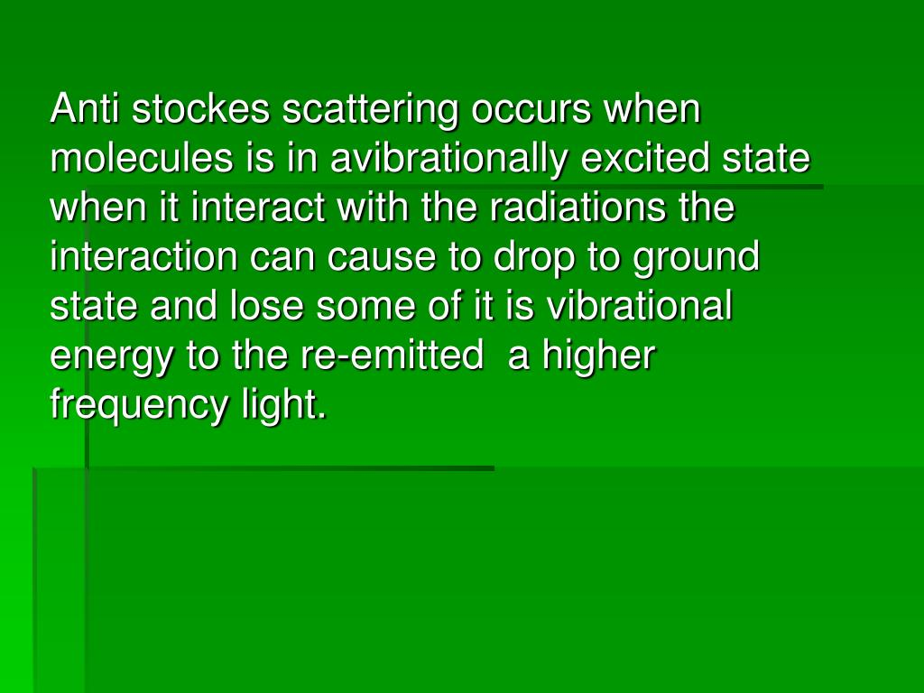 Anti stockes scattering occurs when molecules is in avibrationally excited state when it interact with the radiations the interaction can cause to drop to ground state and lose some of it is vibrational energy to the re-emitted  a higher frequency light.