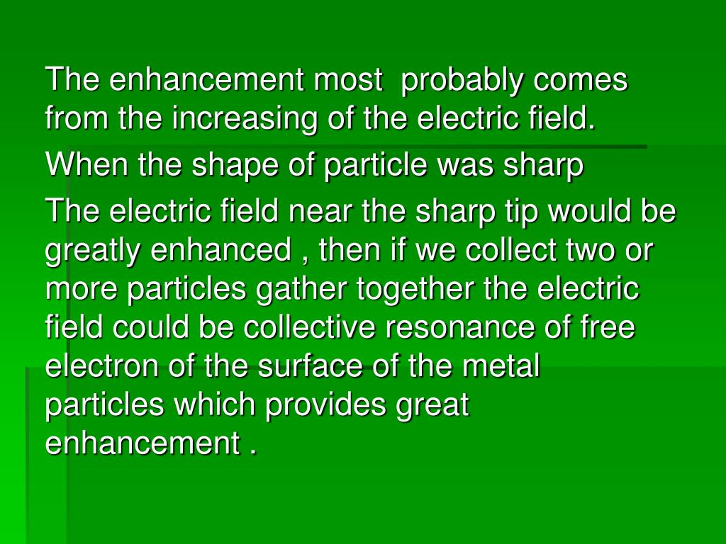 The enhancement most  probably comes from the increasing of the electric field.