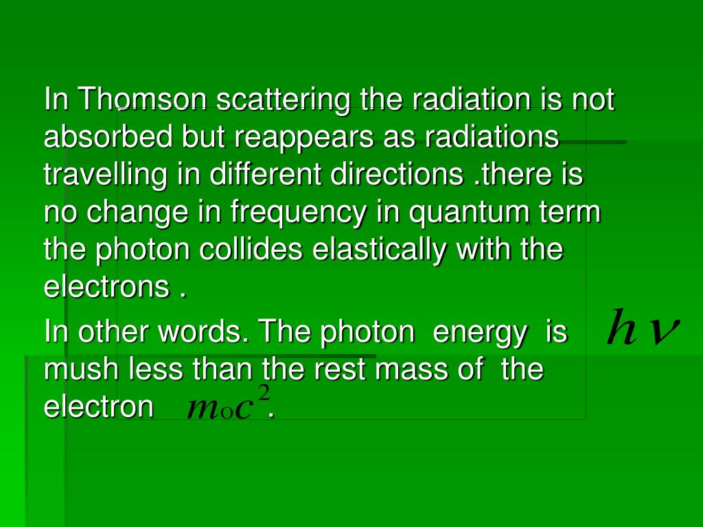In Thomson scattering the radiation is not absorbed but reappears as radiations travelling in different directions .there is no change in frequency in quantum term  the photon collides elastically with the electrons .
