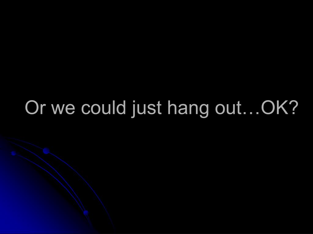 Or we could just hang out…OK?