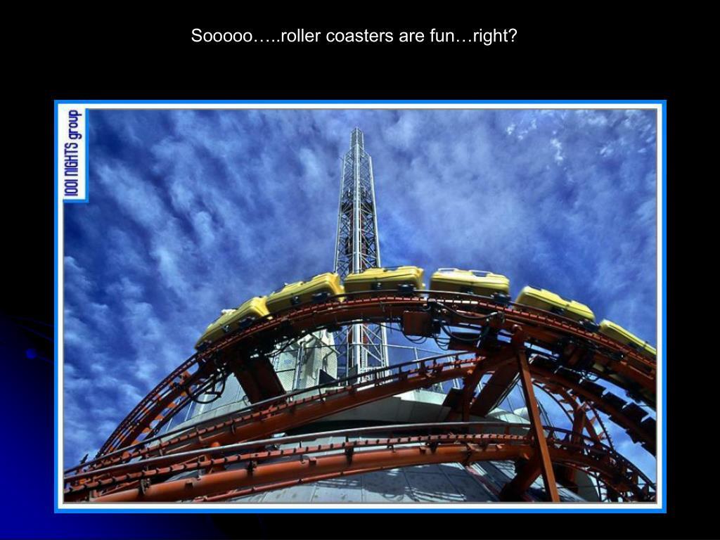 Sooooo…..roller coasters are fun…right?