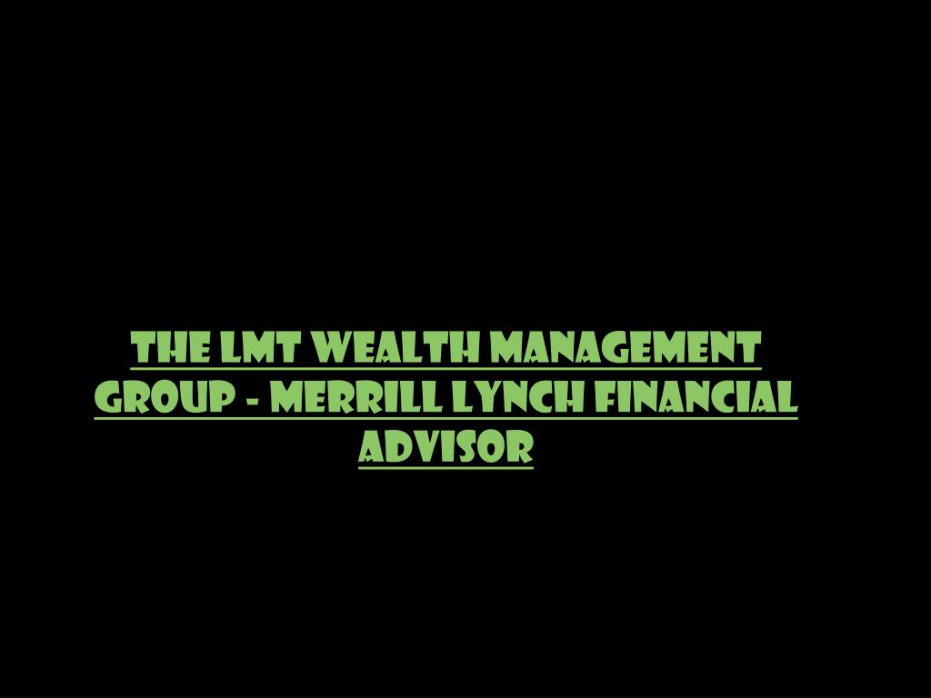 The LMT Wealth Management Group - Merrill Lynch Financial Advisor