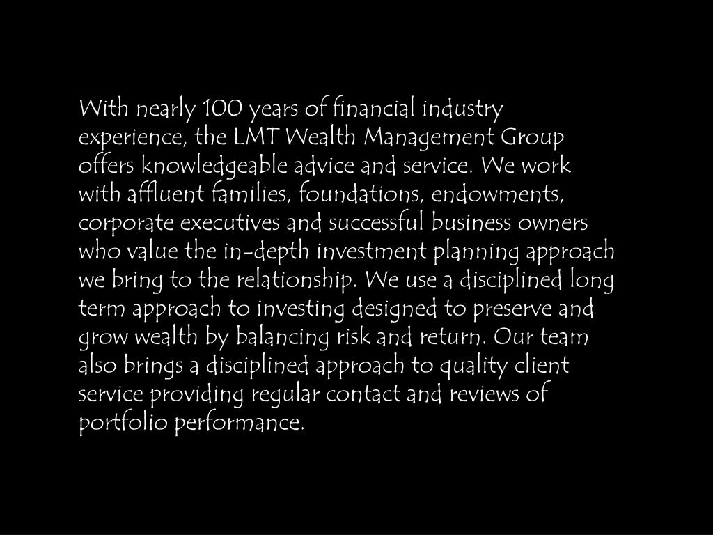 With nearly 100 years of financial industry experience, the LMT Wealth Management Group offers knowledgeable advice and service. We work with affluent families, foundations, endowments, corporate executives and successful business owners who value the in-depth investment planning approach we bring to the relationship. We use a disciplined long term approach to investing designed to preserve and grow wealth by balancing risk and return. Our team also brings a disciplined approach to quality client service providing regular contact and reviews of portfolio performance.
