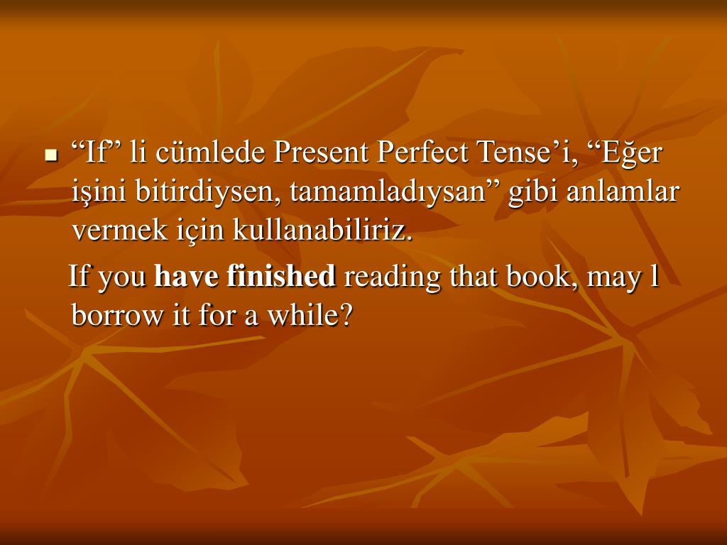 """""""If"""" li cümlede Present Perfect Tense'i, """"Eğer işini bitirdiysen, tamamladıysan"""" gibi anlamlar vermek için kullanabiliriz."""
