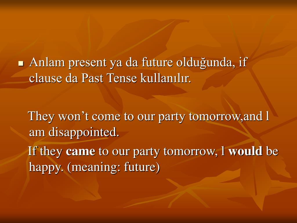 Anlam present ya da future olduğunda, if clause da Past Tense kullanılır.