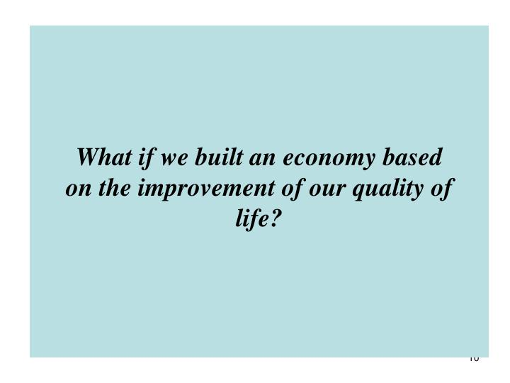 What if we built an economy based on the improvement of our quality of life?
