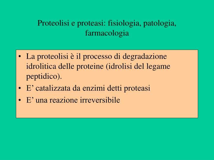 Proteolisi e proteasi: fisiologia, patologia, farmacologia