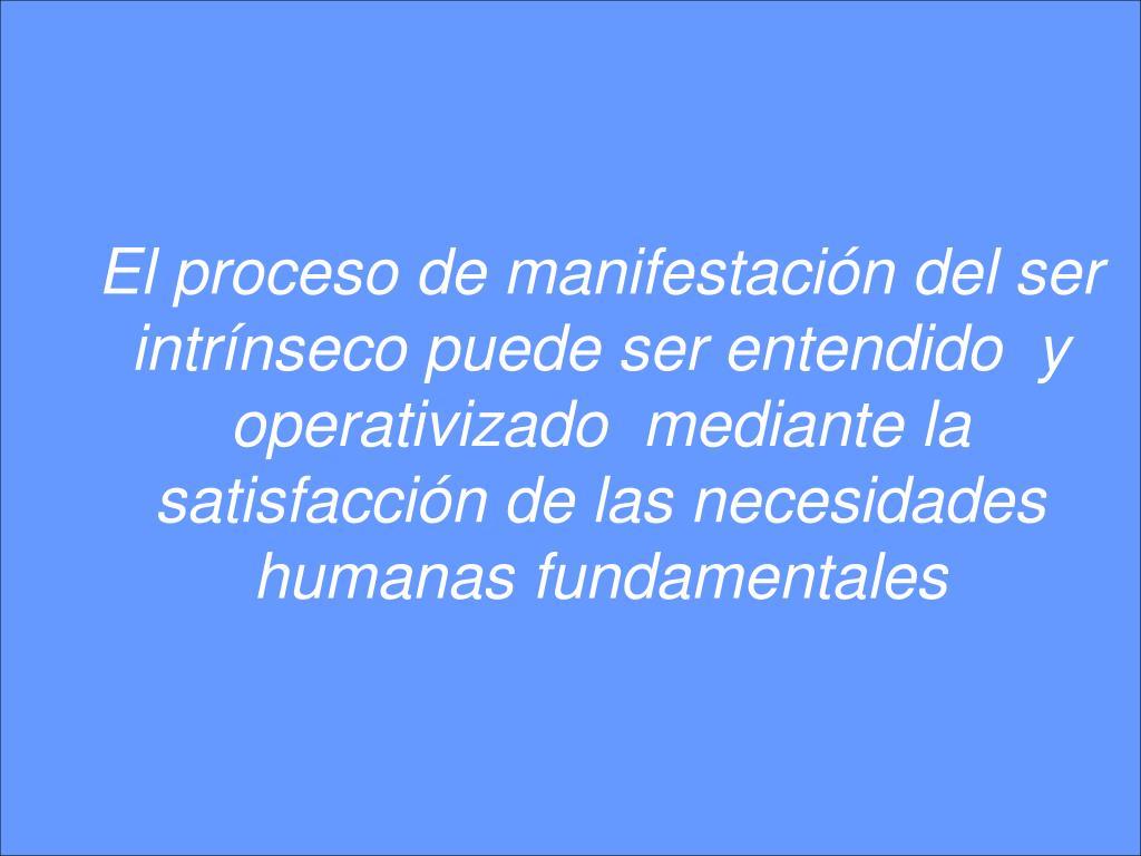 El proceso de manifestación del ser intrínseco puede ser entendido  y operativizado  mediante la satisfacción de las necesidades humanas fundamentales