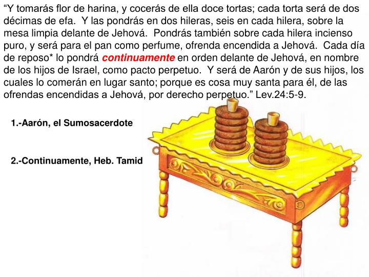"""""""Y tomarás flor de harina, y cocerás de ella doce tortas; cada torta será de dos décimas de efa.  Y las pondrás en dos hileras, seis en cada hilera, sobre la mesa limpia delante de Jehová.  Pondrás también sobre cada hilera incienso puro, y será para el pan como perfume, ofrenda encendida a Jehová.  Cada día de reposo* lo pondrá"""