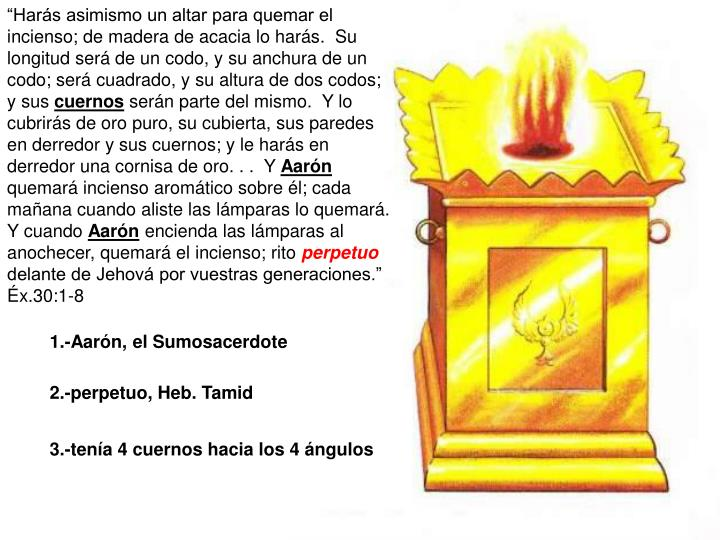 """""""Harás asimismo un altar para quemar el incienso; de madera de acacia lo harás.  Su longitud será de un codo, y su anchura de un codo; será cuadrado, y su altura de dos codos; y sus"""
