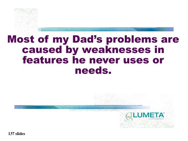 Most of my Dad's problems are caused by weaknesses in features he never uses or needs.