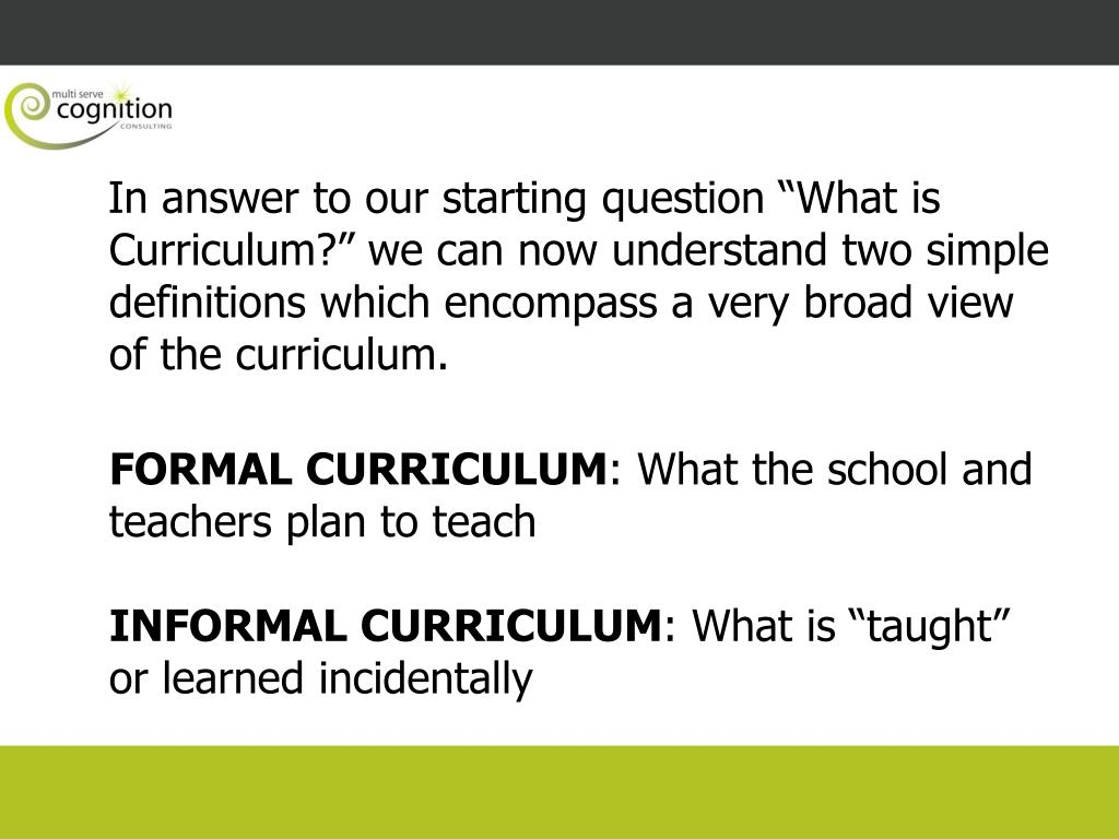 "In answer to our starting question ""What is Curriculum?"" we can now understand two simple definitions which encompass a very broad view of the curriculum."