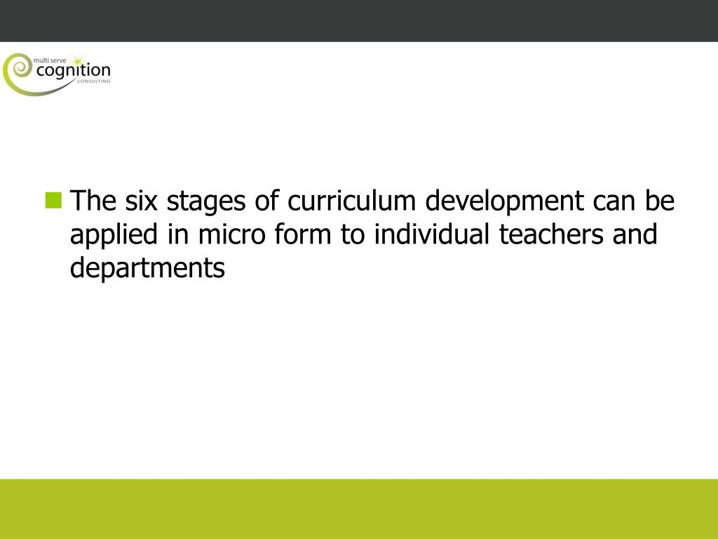 The six stages of curriculum development can be applied in micro form to individual teachers and departments