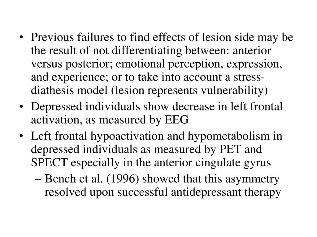 Previous failures to find effects of lesion side may be the result of not differentiating between: anterior versus posterior; emotional perception, expression, and experience; or to take into account a stress-diathesis model (lesion represents vulnerability)