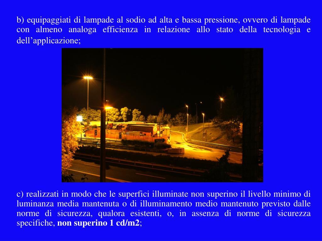 b) equipaggiati di lampade al sodio ad alta e bassa pressione, ovvero di lampade con almeno analoga efficienza in relazione allo stato della tecnologia e dell'applicazione;