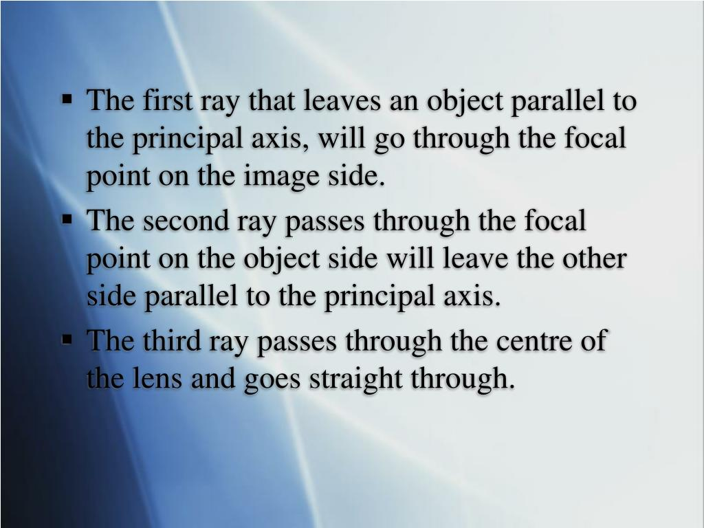 The first ray that leaves an object parallel to the principal axis, will go through the focal point on the image side.