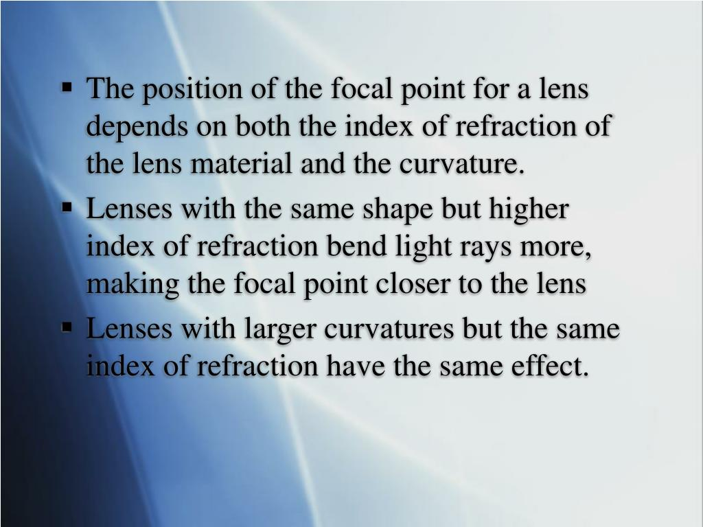 The position of the focal point for a lens depends on both the index of refraction of the lens material and the curvature.