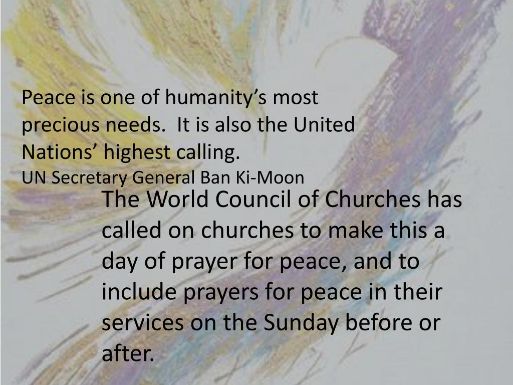Peace is one of humanity's most precious needs.  It is also the United Nations' highest calling.