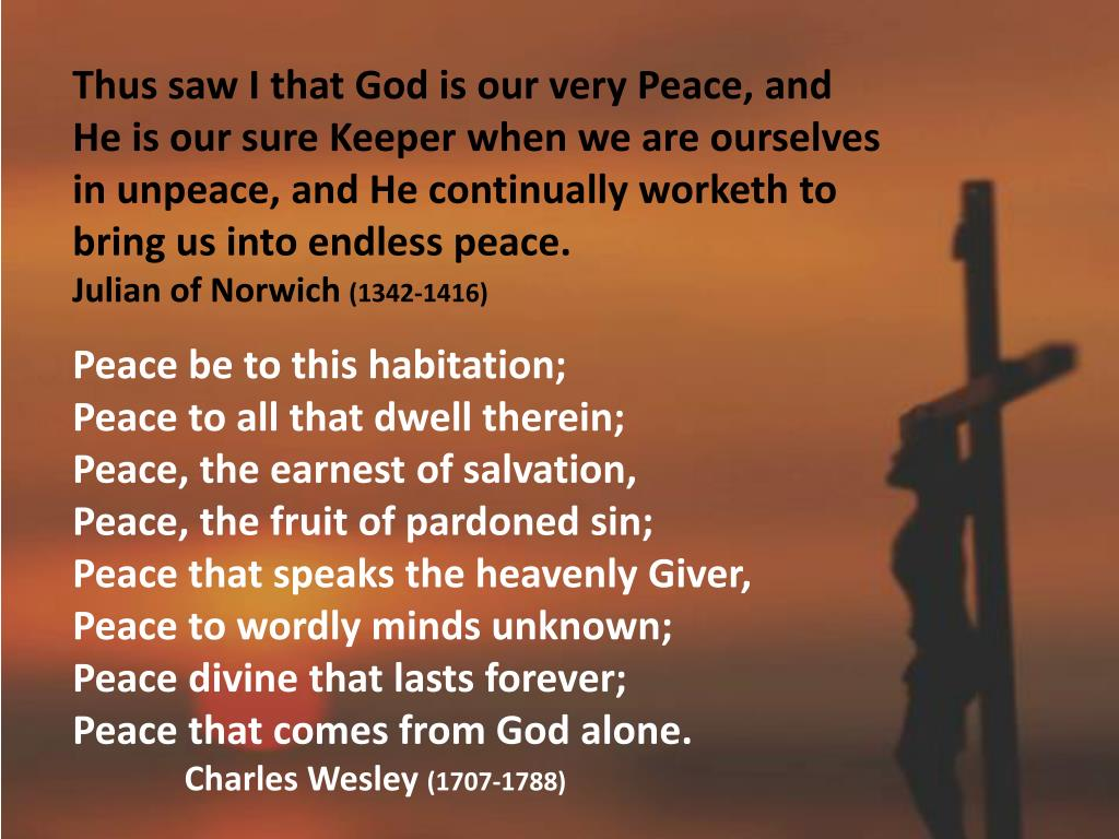 Thus saw I that God is our very Peace, and He is our sure Keeper when we are ourselves in unpeace, and He continually worketh to bring us into endless peace.
