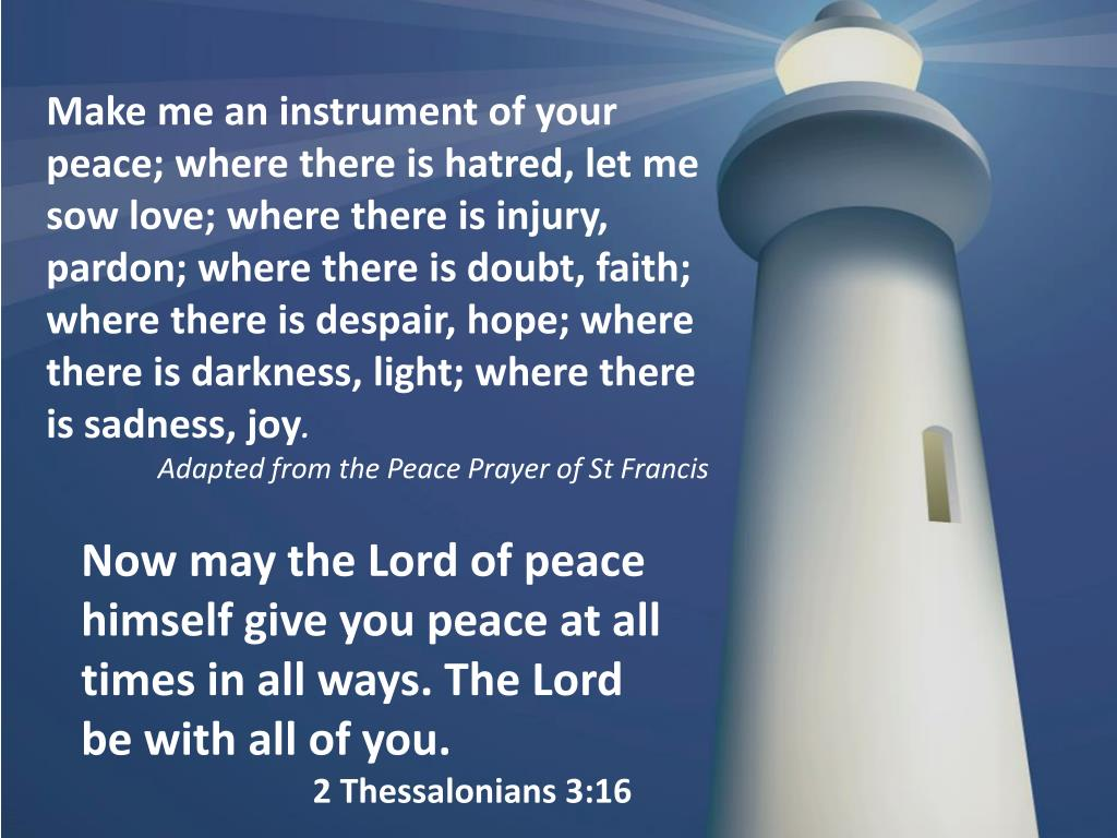 Make me an instrument of your peace; where there is hatred, let me sow love; where there is injury, pardon; where there is doubt, faith; where there is despair, hope; where there is darkness, light; where there is sadness, joy