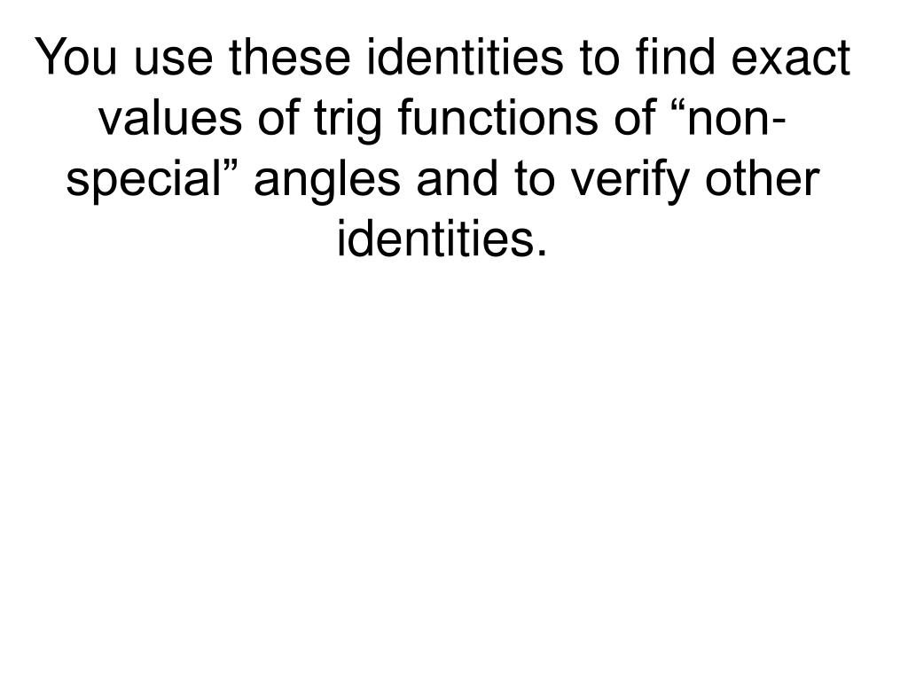 """You use these identities to find exact values of trig functions of """"non-special"""" angles and to verify other identities."""