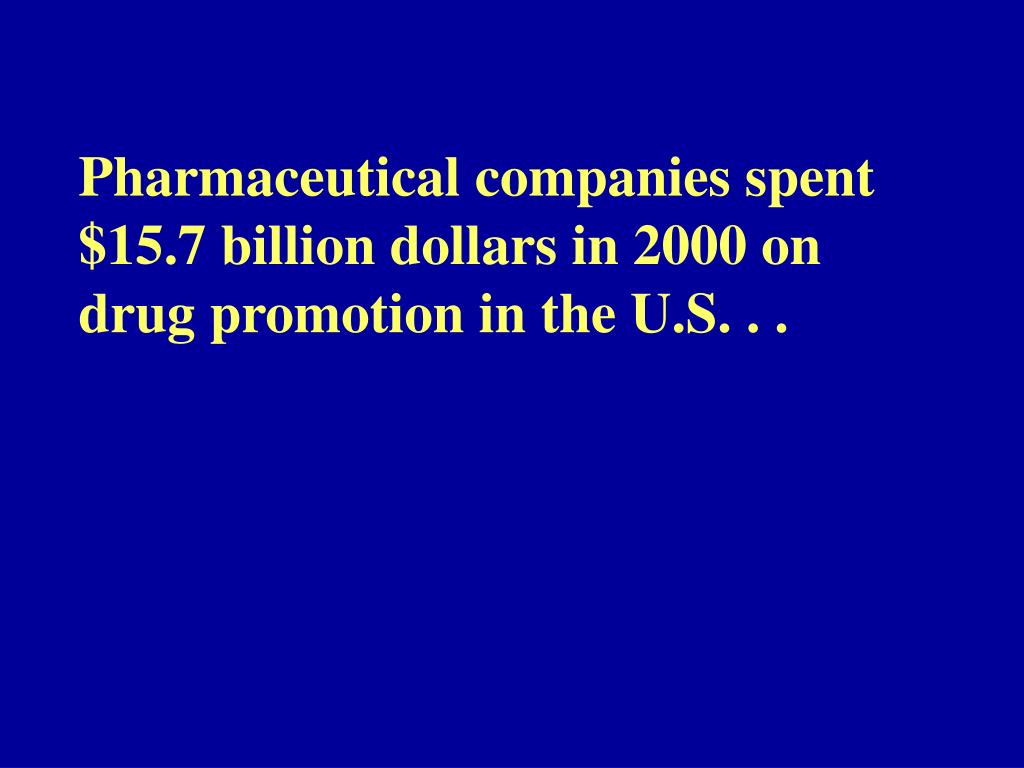 Pharmaceutical companies spent $15.7 billion dollars in 2000 on drug promotion in the U.S. . .