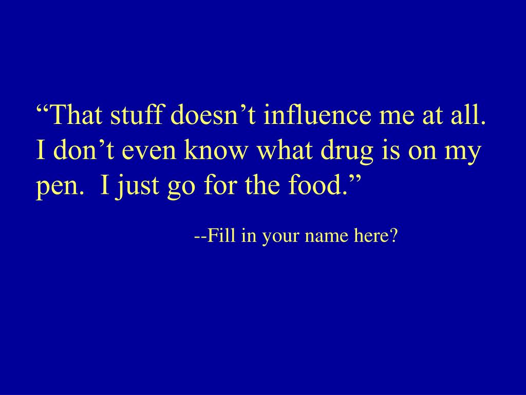 """That stuff doesn't influence me at all.  I don't even know what drug is on my pen.  I just go for the food."""
