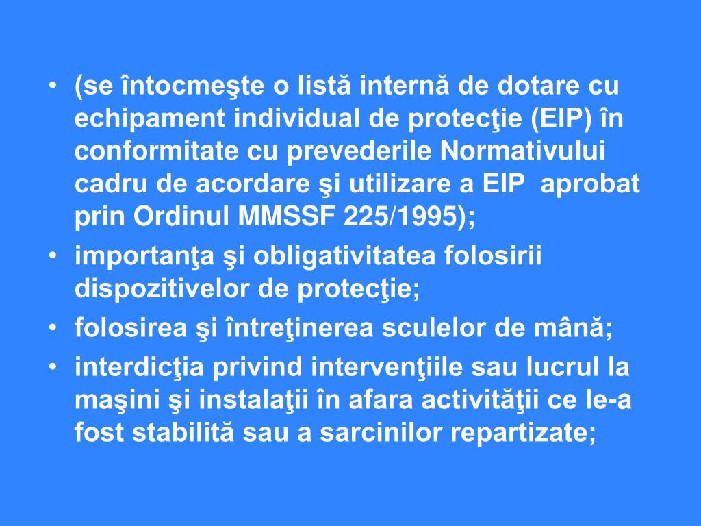 (se întocmeşte o listă internă de dotare cu echipament individual de protecţie (EIP) în conformitate cu prevederile Normativului cadru de acordare şi utilizare a EIP  aprobat prin Ordinul MMSSF 225/1995);