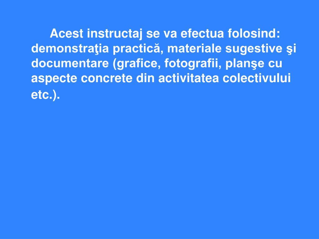 Acest instructaj se va efectua folosind: demonstraţia practică, materiale sugestive şi documentare (grafice, fotografii, planşe cu aspecte concrete din activitatea colectivului etc.).
